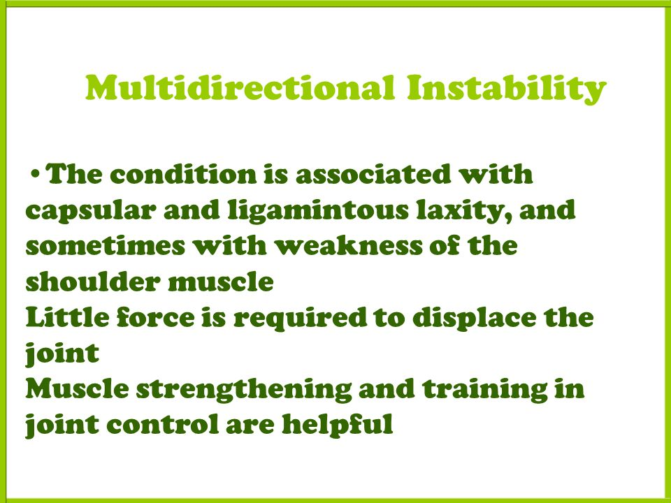 Multidirectional Instability The condition is associated with capsular and ligamintous laxity, and sometimes with weakness of the shoulder muscle Little force is required to displace the joint Muscle strengthening and training in joint control are helpful