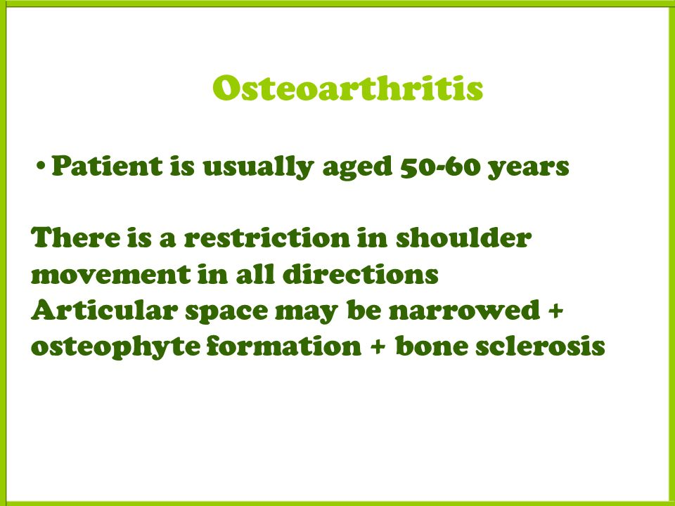 Osteoarthritis Patient is usually aged years There is a restriction in shoulder movement in all directions Articular space may be narrowed + osteophyte formation + bone sclerosis