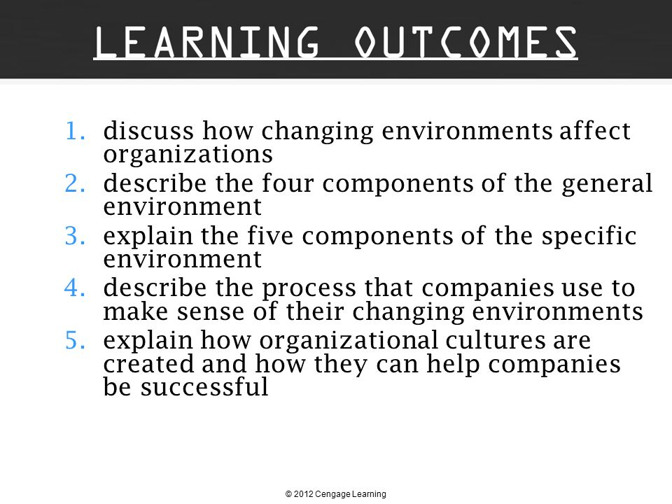 © 2012 Cengage Learning 1.discuss how changing environments affect organizations 2.describe the four components of the general environment 3.explain t