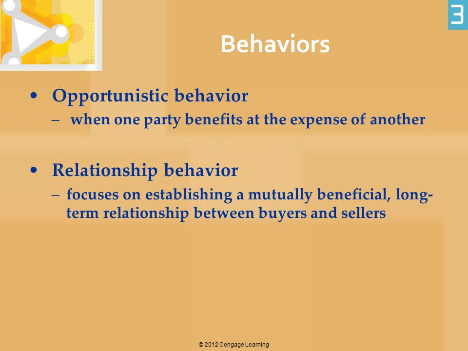 Behaviors Opportunistic behavior – when one party benefits at the expense of another Relationship behavior –focuses on establishing a mutually benefic