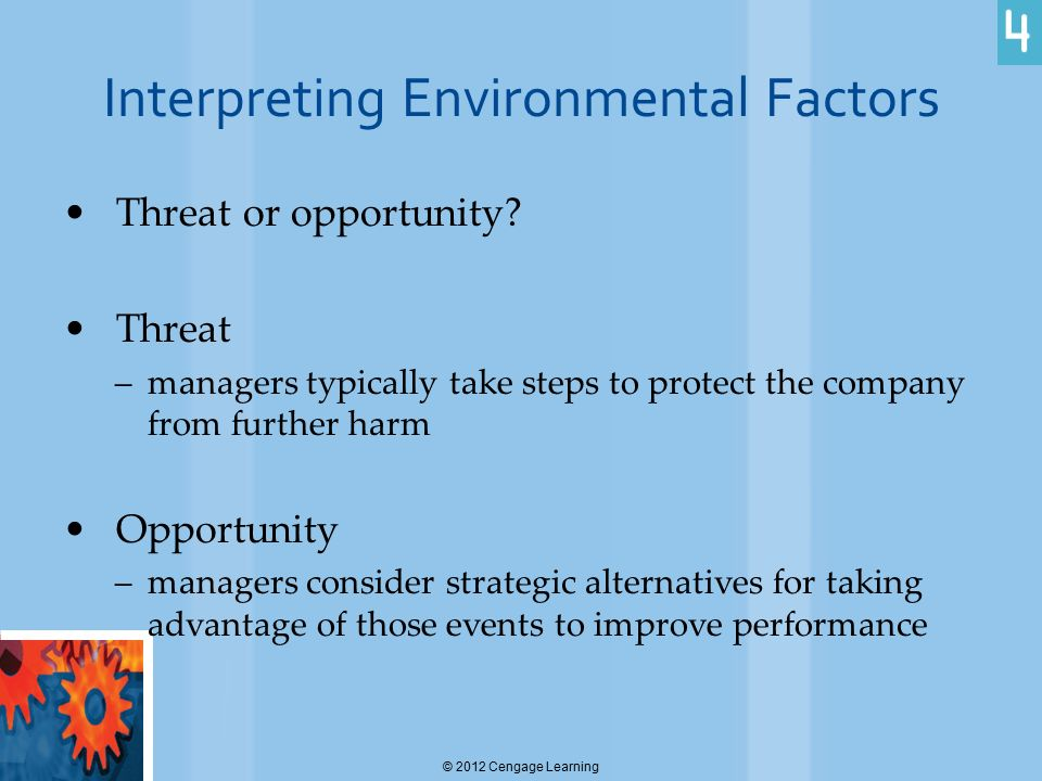 Interpreting Environmental Factors Threat or opportunity? Threat –managers typically take steps to protect the company from further harm Opportunity –