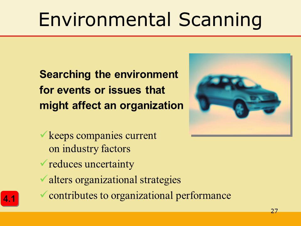 27 Environmental Scanning Searching the environment for events or issues that might affect an organization keeps companies current on industry factors reduces uncertainty alters organizational strategies contributes to organizational performance 4.1