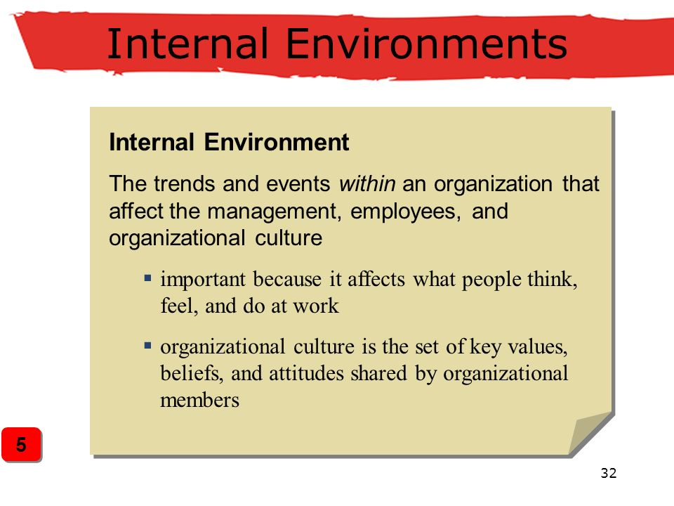 32 Internal Environments Internal Environment The trends and events within an organization that affect the management, employees, and organizational culture  important because it affects what people think, feel, and do at work  organizational culture is the set of key values, beliefs, and attitudes shared by organizational members 5 5