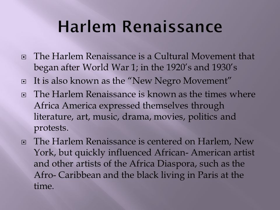  The Harlem Renaissance is a Cultural Movement that began after World War 1; in the 1920's and 1930's  It is also known as the New Negro Movement  The Harlem Renaissance is known as the times where Africa America expressed themselves through literature, art, music, drama, movies, politics and protests.