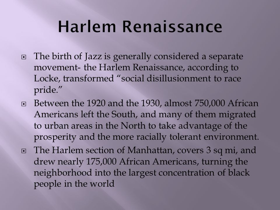  The birth of Jazz is generally considered a separate movement- the Harlem Renaissance, according to Locke, transformed social disillusionment to race pride.  Between the 1920 and the 1930, almost 750,000 African Americans left the South, and many of them migrated to urban areas in the North to take advantage of the prosperity and the more racially tolerant environment.
