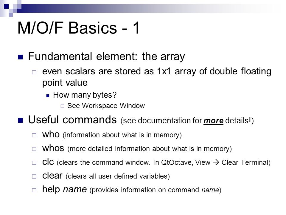 M/O/F Basics - 1 Fundamental element: the array  even scalars are stored as 1x1 array of double floating point value How many bytes.