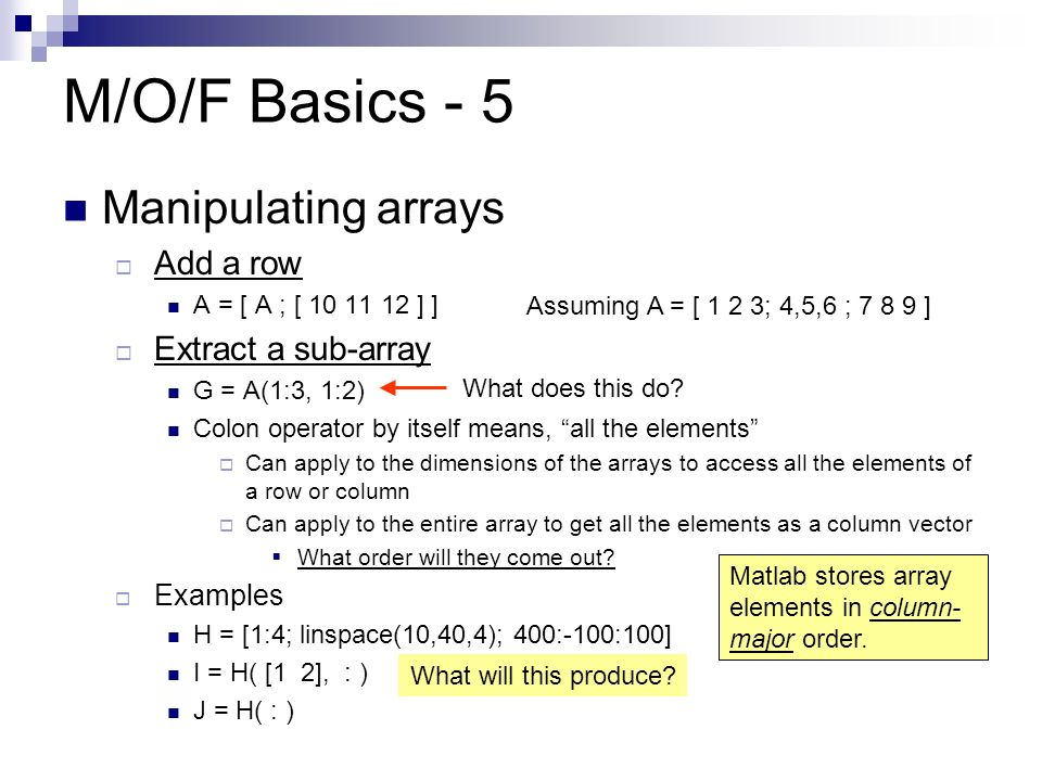 M/O/F Basics - 5 Manipulating arrays AAdd a row A = [ A ; [ ] ] EExtract a sub-array G = A(1:3, 1:2) Colon operator by itself means, all the elements CCan apply to the dimensions of the arrays to access all the elements of a row or column CCan apply to the entire array to get all the elements as a column vector WWhat order will they come out.