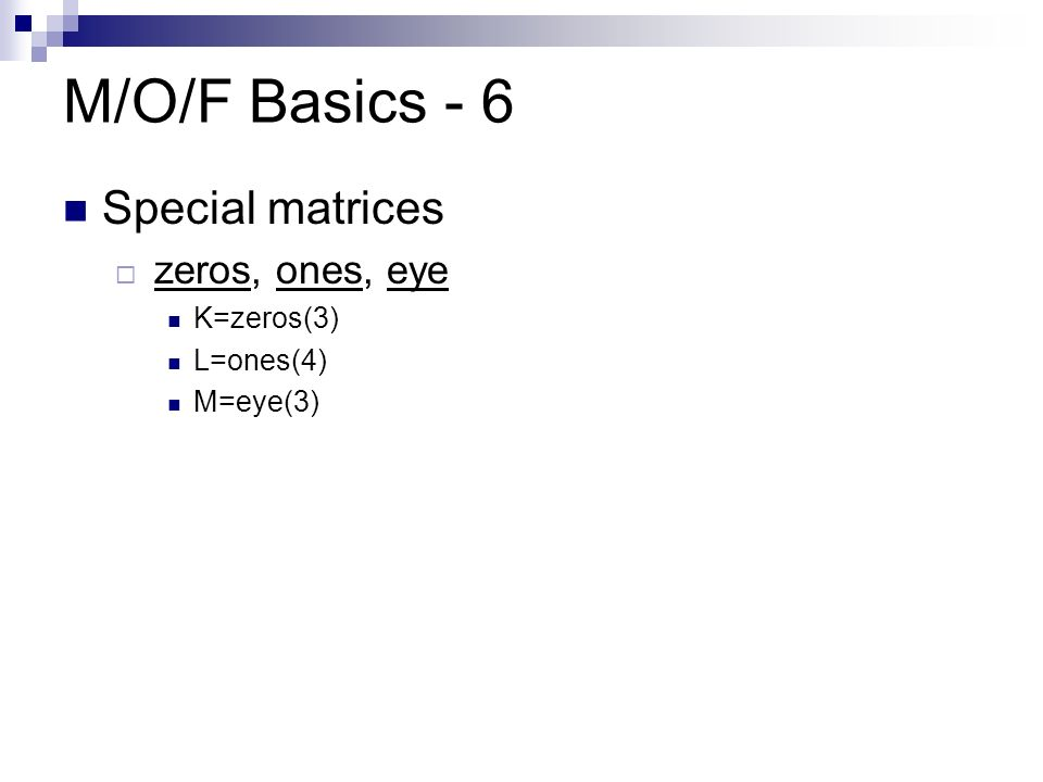 M/O/F Basics - 6 Special matrices  zeros, ones, eye K=zeros(3) L=ones(4) M=eye(3)