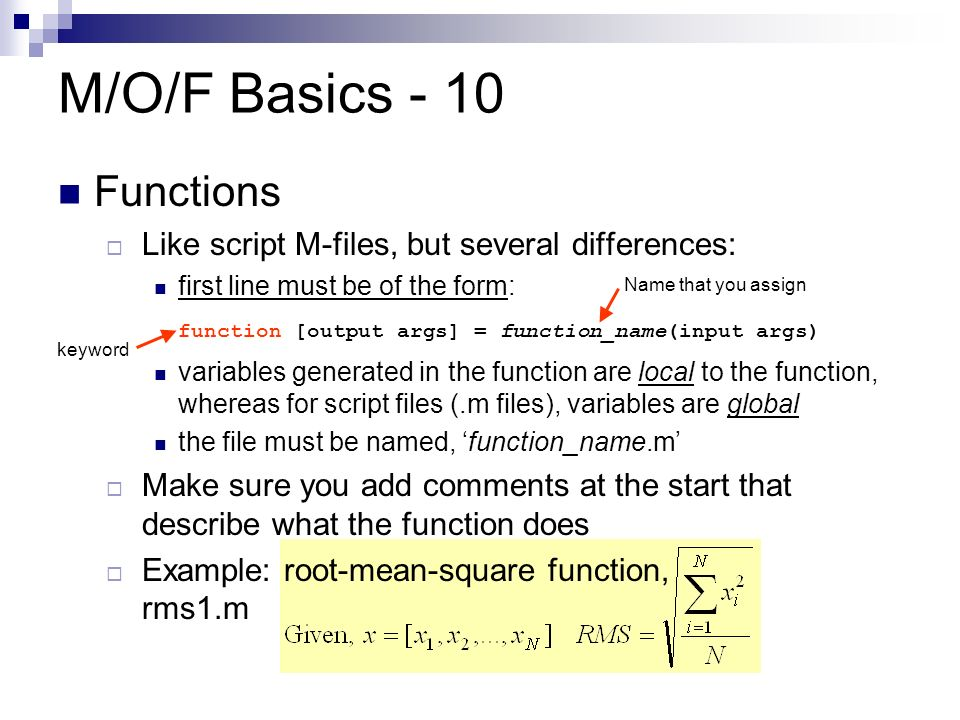 M/O/F Basics - 10 Functions  Like script M-files, but several differences: first line must be of the form: function [output args] = function_name(input args) variables generated in the function are local to the function, whereas for script files (.m files), variables are global the file must be named, 'function_name.m'  Make sure you add comments at the start that describe what the function does  Example: root-mean-square function, rms1.m keyword Name that you assign