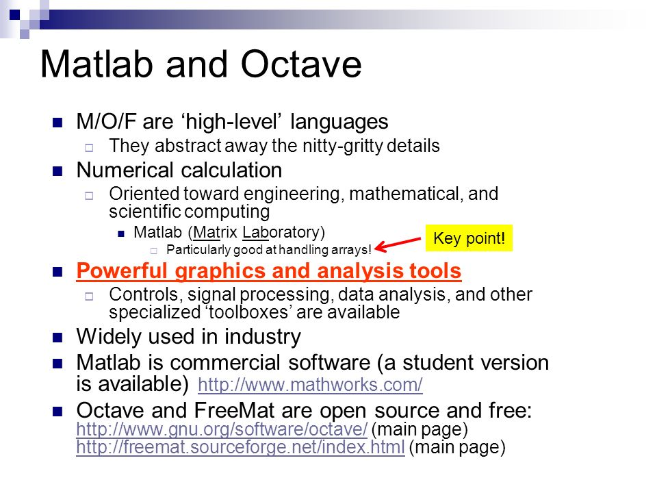 Matlab and Octave M/O/F are 'high-level' languages  They abstract away the nitty-gritty details Numerical calculation  Oriented toward engineering, mathematical, and scientific computing Matlab (Matrix Laboratory)  Particularly good at handling arrays.