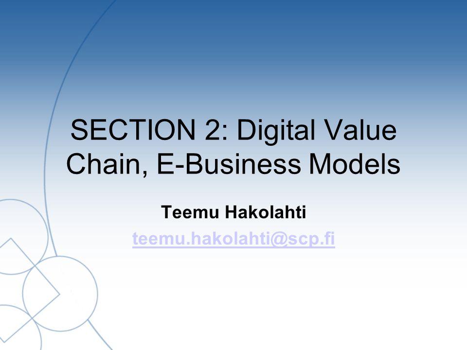 SECTION 2: Digital Value Chain, E-Business Models Teemu Hakolahti teemu.hakolahti@scp.fi