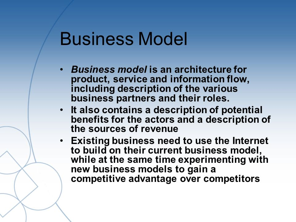 Business Model Business model is an architecture for product, service and information flow, including description of the various business partners and their roles.