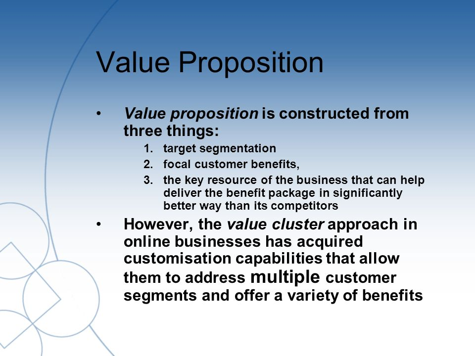 Value Proposition Value proposition is constructed from three things: 1.target segmentation 2.focal customer benefits, 3.the key resource of the business that can help deliver the benefit package in significantly better way than its competitors However, the value cluster approach in online businesses has acquired customisation capabilities that allow them to address multiple customer segments and offer a variety of benefits