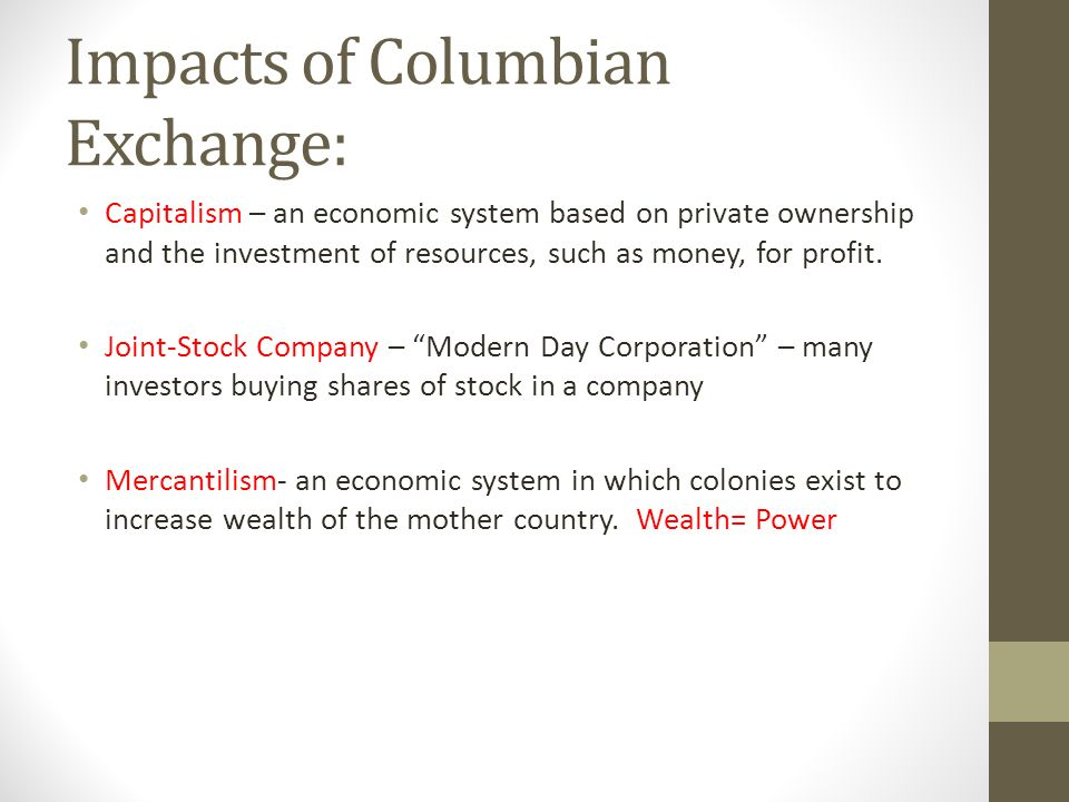 Impacts of Columbian Exchange: Capitalism – an economic system based on private ownership and the investment of resources, such as money, for profit.