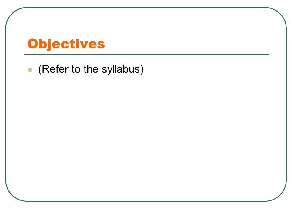 Objectives (Refer to the syllabus)
