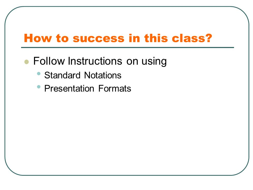 How to success in this class Follow Instructions on using Standard Notations Presentation Formats