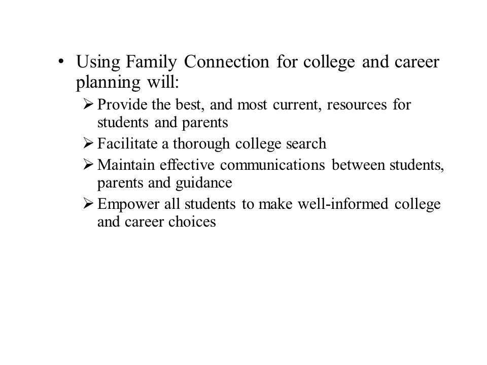 Using Family Connection for college and career planning will:  Provide the best, and most current, resources for students and parents  Facilitate a thorough college search  Maintain effective communications between students, parents and guidance  Empower all students to make well-informed college and career choices