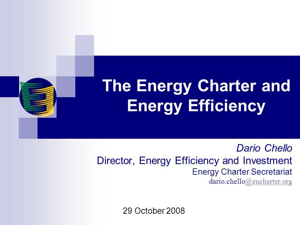 The Energy Charter and Energy Efficiency Dario Chello Director, Energy Efficiency and Investment Energy Charter Secretariat 29 October 2008