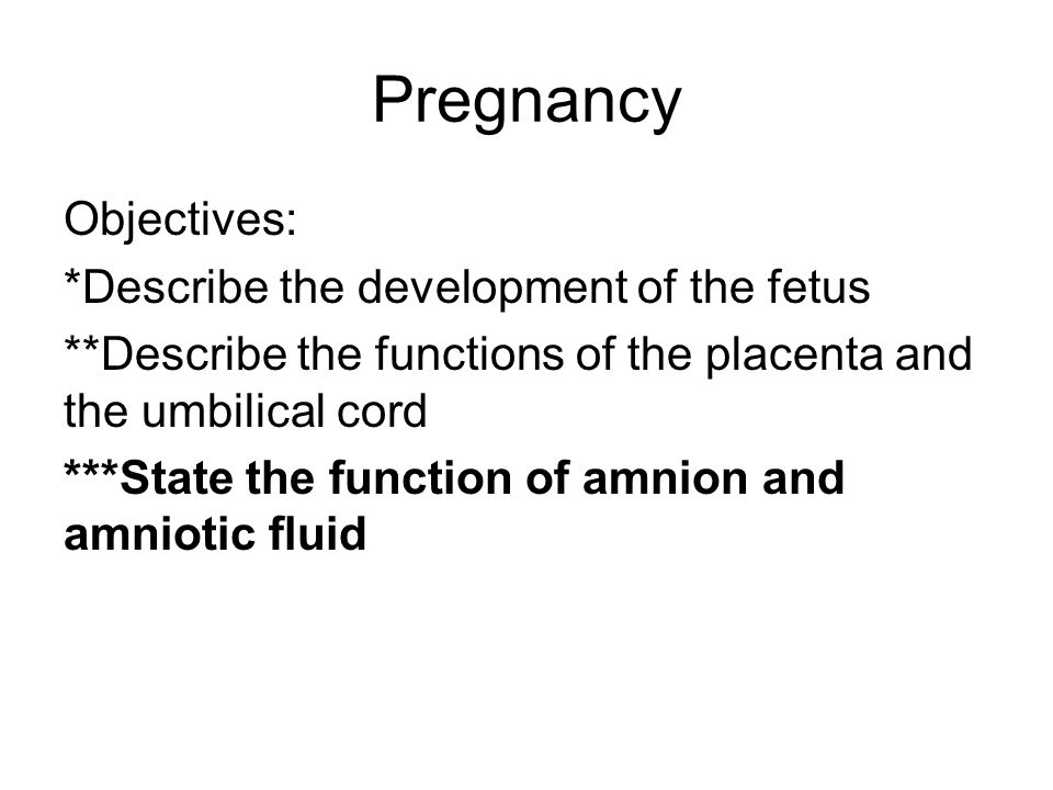 Pregnancy Objectives: *Describe the development of the fetus **Describe the functions of the placenta and the umbilical cord ***State the function of amnion and amniotic fluid