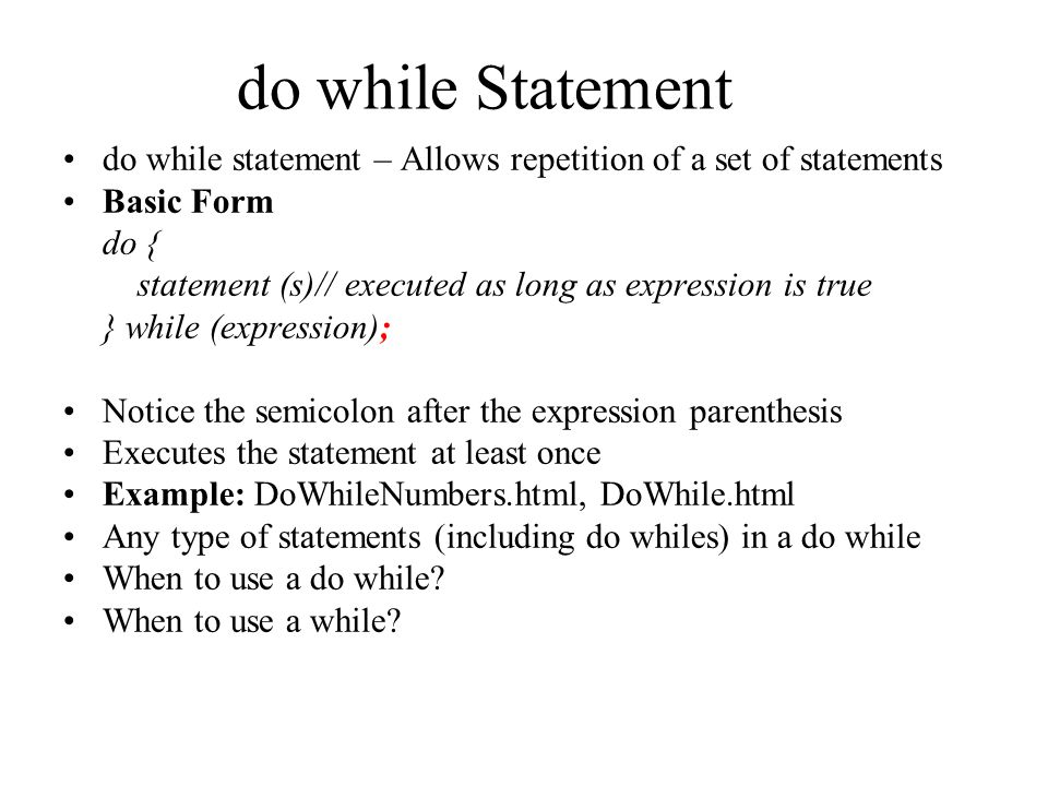 do while Statement do while statement – Allows repetition of a set of statements Basic Form do { statement (s)// executed as long as expression is true } while (expression); Notice the semicolon after the expression parenthesis Executes the statement at least once Example: DoWhileNumbers.html, DoWhile.html Any type of statements (including do whiles) in a do while When to use a do while.