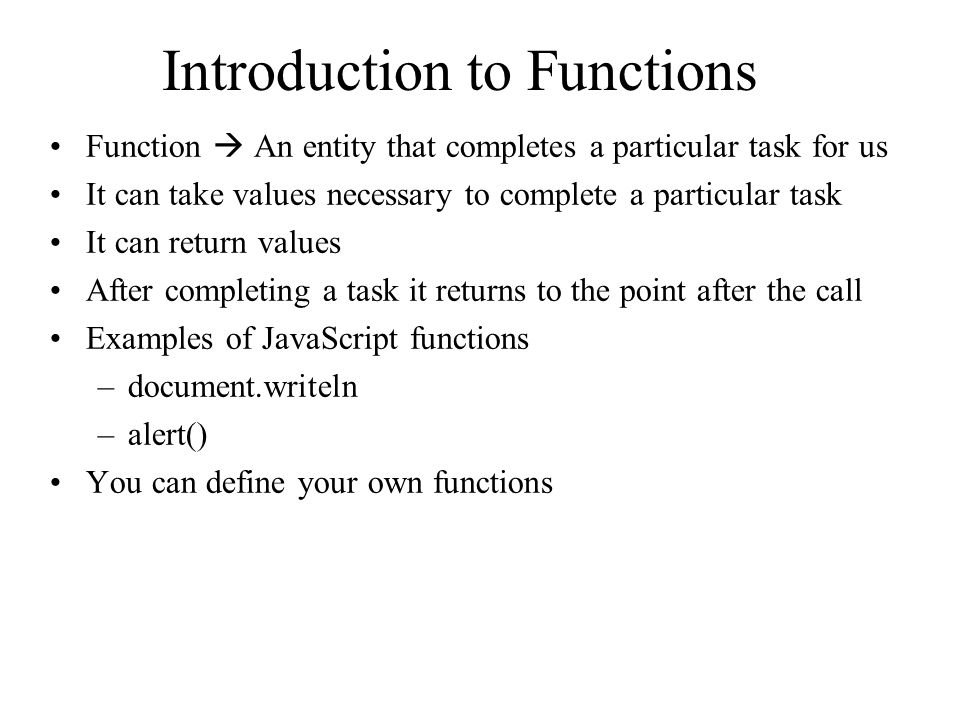 Introduction to Functions Function  An entity that completes a particular task for us It can take values necessary to complete a particular task It can return values After completing a task it returns to the point after the call Examples of JavaScript functions –document.writeln –alert() You can define your own functions