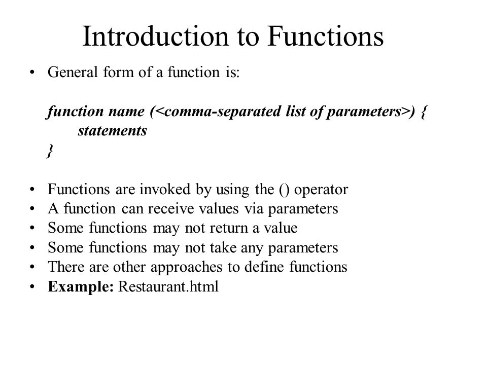 Introduction to Functions General form of a function is: function name ( ) { statements } Functions are invoked by using the () operator A function can receive values via parameters Some functions may not return a value Some functions may not take any parameters There are other approaches to define functions Example: Restaurant.html