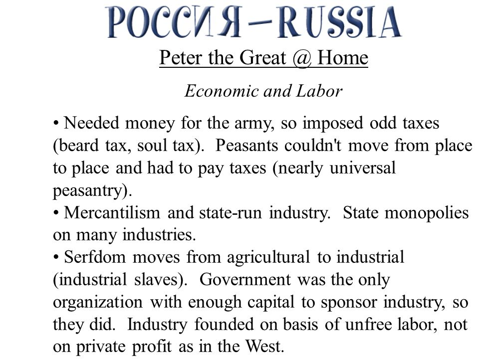 Peter the Great @ Home Economic and Labor Needed money for the army, so imposed odd taxes (beard tax, soul tax).