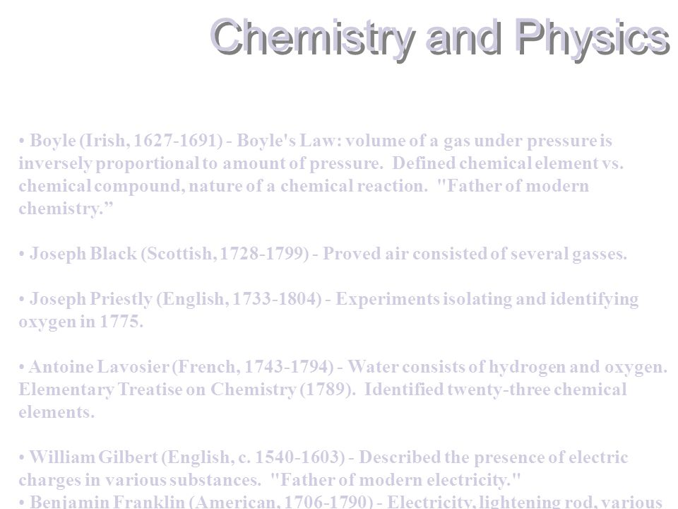 Chemistry and Physics Boyle (Irish, 1627-1691) - Boyle s Law: volume of a gas under pressure is inversely proportional to amount of pressure.