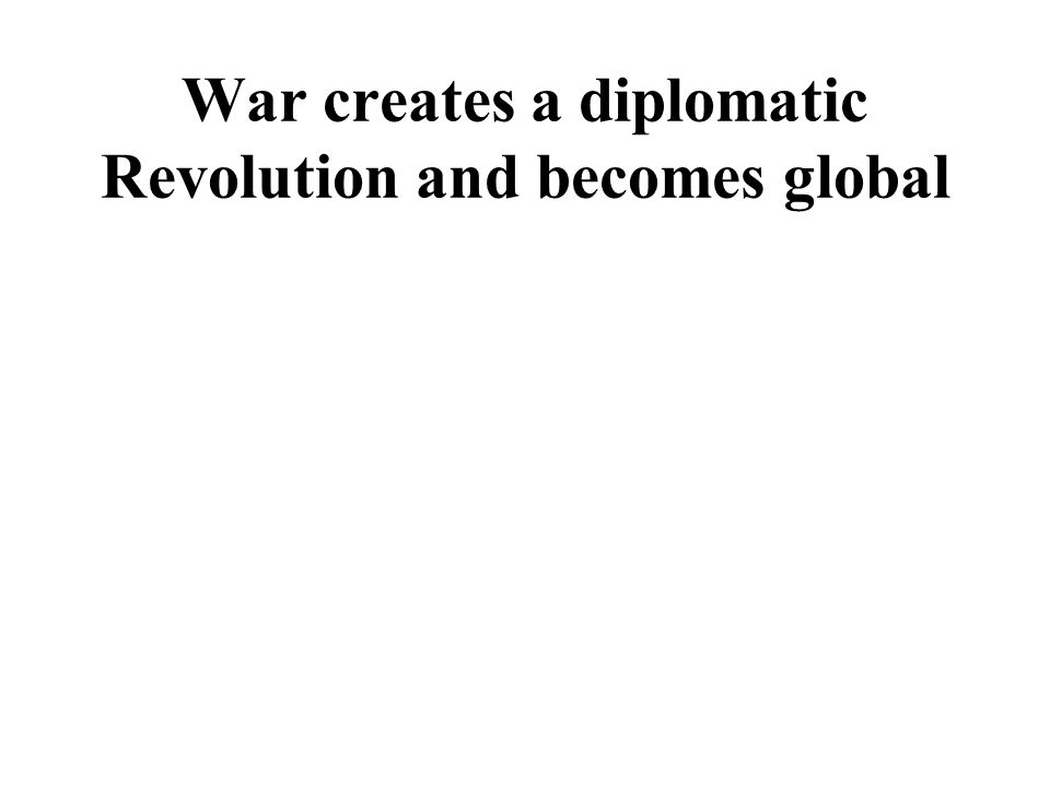 War creates a diplomatic Revolution and becomes global