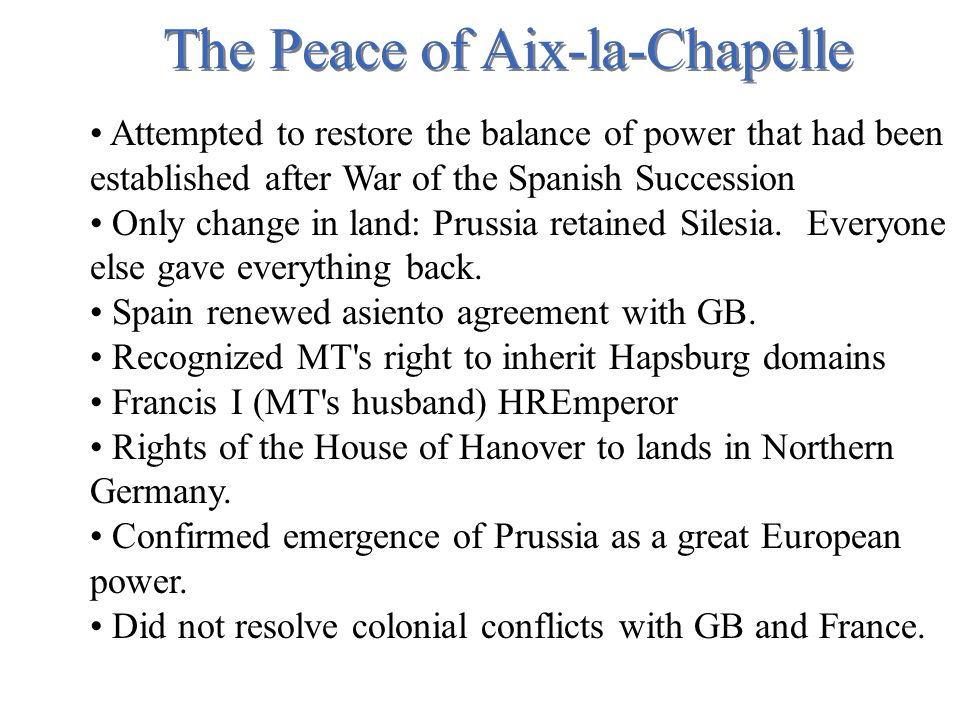 The Peace of Aix-la-Chapelle Attempted to restore the balance of power that had been established after War of the Spanish Succession Only change in land: Prussia retained Silesia.