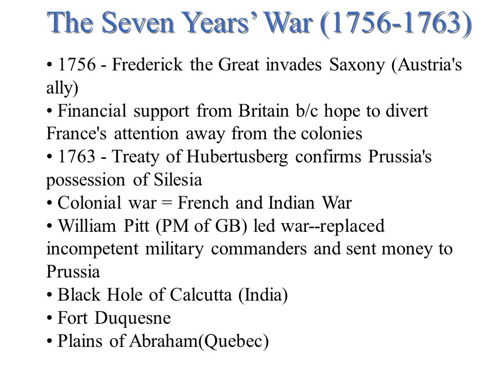 The Seven Years' War (1756-1763) 1756 - Frederick the Great invades Saxony (Austria s ally) Financial support from Britain b/c hope to divert France s attention away from the colonies 1763 - Treaty of Hubertusberg confirms Prussia s possession of Silesia Colonial war = French and Indian War William Pitt (PM of GB) led war--replaced incompetent military commanders and sent money to Prussia Black Hole of Calcutta (India) Fort Duquesne Plains of Abraham(Quebec)