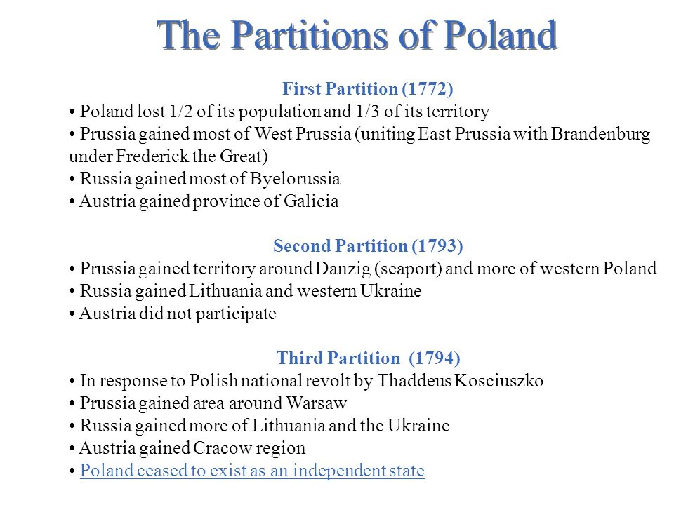 The Partitions of Poland First Partition (1772) Poland lost 1/2 of its population and 1/3 of its territory Prussia gained most of West Prussia (uniting East Prussia with Brandenburg under Frederick the Great) Russia gained most of Byelorussia Austria gained province of Galicia Second Partition (1793) Prussia gained territory around Danzig (seaport) and more of western Poland Russia gained Lithuania and western Ukraine Austria did not participate Third Partition (1794) In response to Polish national revolt by Thaddeus Kosciuszko Prussia gained area around Warsaw Russia gained more of Lithuania and the Ukraine Austria gained Cracow region Poland ceased to exist as an independent state
