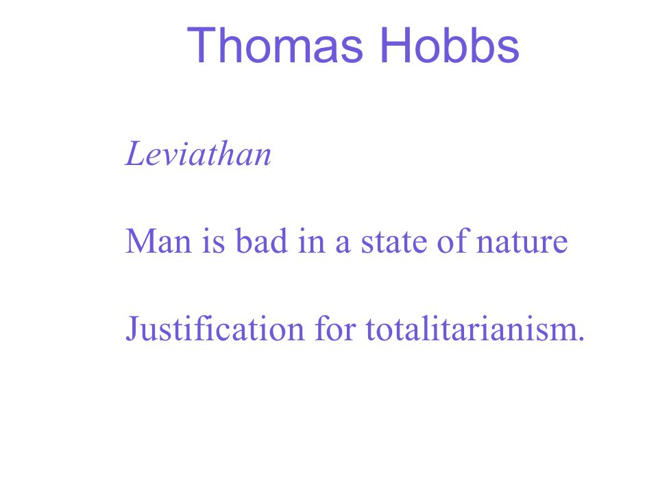 Thomas Hobbs Leviathan Man is bad in a state of nature Justification for totalitarianism.