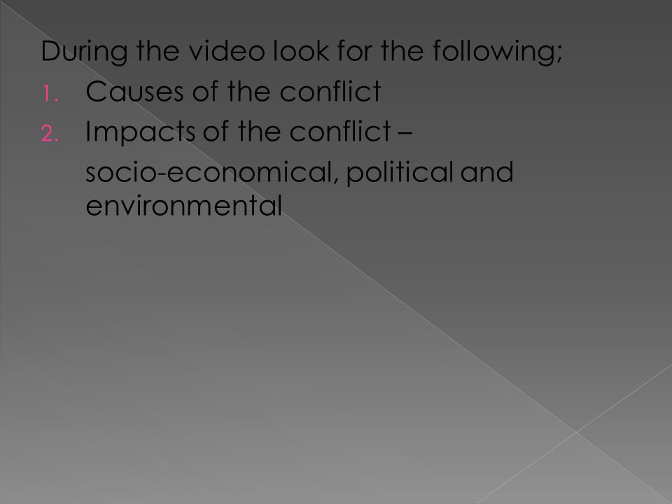During the video look for the following; 1. Causes of the conflict 2.