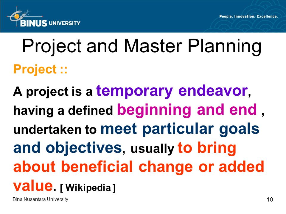 Bina Nusantara University 10 Project and Master Planning Project :: A project is a temporary endeavor, having a defined beginning and end, undertaken to meet particular goals and objectives, usually to bring about beneficial change or added value.