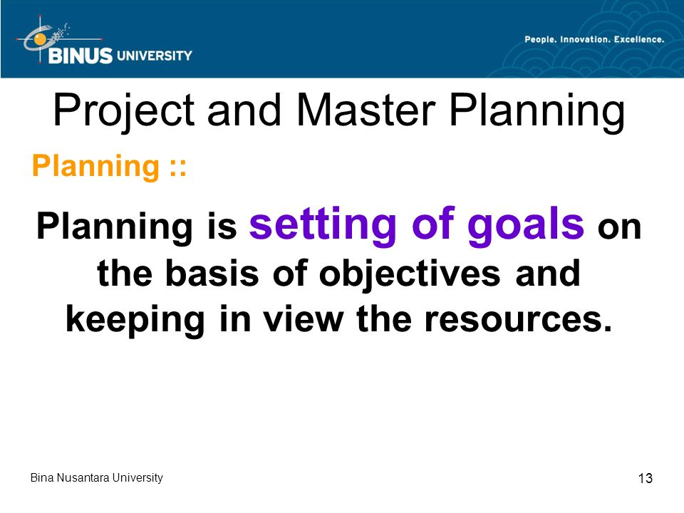Bina Nusantara University 13 Project and Master Planning Planning :: Planning is setting of goals on the basis of objectives and keeping in view the resources.
