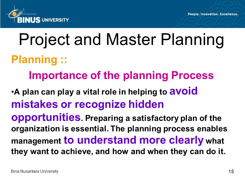 Bina Nusantara University 15 Project and Master Planning Planning :: Importance of the planning Process A plan can play a vital role in helping to avoid mistakes or recognize hidden opportunities.