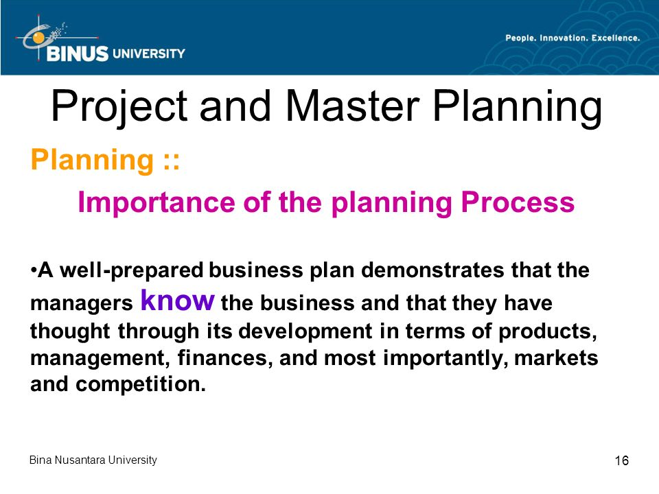Bina Nusantara University 16 Project and Master Planning Planning :: Importance of the planning Process A well-prepared business plan demonstrates that the managers know the business and that they have thought through its development in terms of products, management, finances, and most importantly, markets and competition.