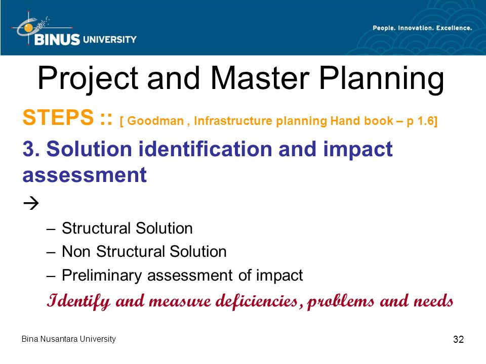Bina Nusantara University 32 Project and Master Planning STEPS :: [ Goodman, Infrastructure planning Hand book – p 1.6] 3.