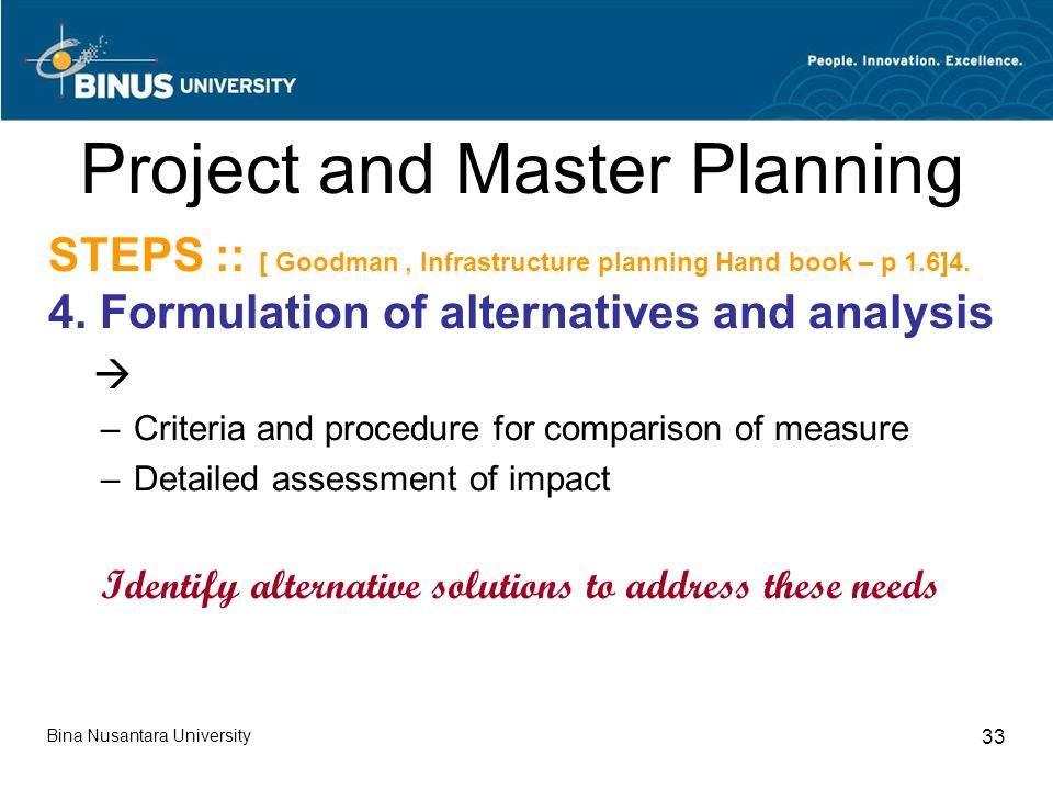 Bina Nusantara University 33 Project and Master Planning STEPS :: [ Goodman, Infrastructure planning Hand book – p 1.6]4.