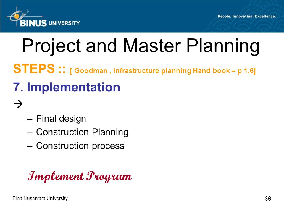 Bina Nusantara University 36 Project and Master Planning STEPS :: [ Goodman, Infrastructure planning Hand book – p 1.6] 7.