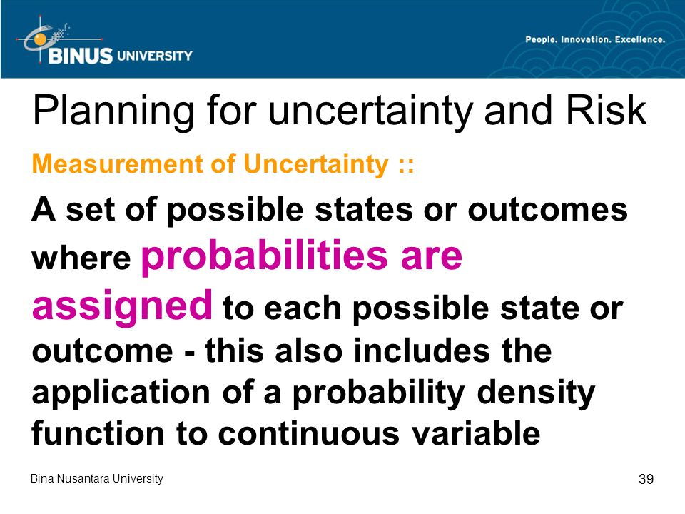 Bina Nusantara University 39 Planning for uncertainty and Risk Measurement of Uncertainty :: A set of possible states or outcomes where probabilities are assigned to each possible state or outcome - this also includes the application of a probability density function to continuous variable