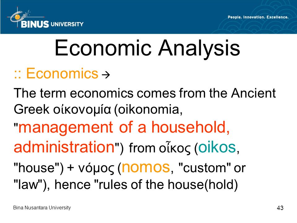 Bina Nusantara University 43 Economic Analysis :: Economics  The term economics comes from the Ancient Greek ο ἰ κονομία (oikonomia, management of a household, administration ) from ο ἶ κος ( oikos, house ) + νόμος ( nomos, custom or law ), hence rules of the house(hold)