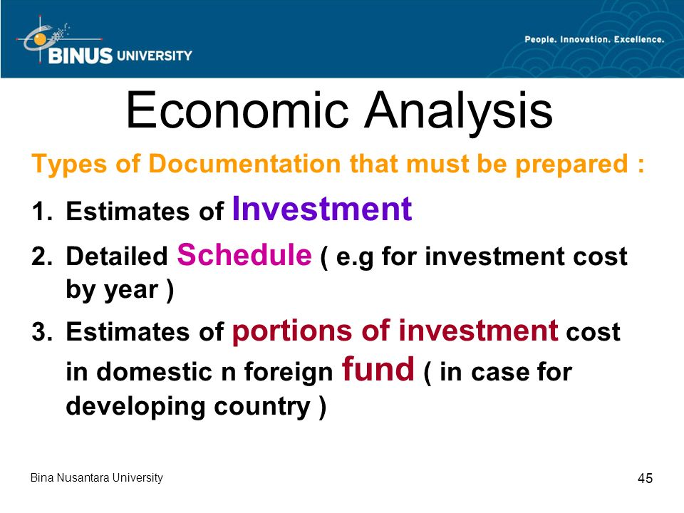 Bina Nusantara University 45 Economic Analysis Types of Documentation that must be prepared : 1.Estimates of Investment 2.Detailed Schedule ( e.g for investment cost by year ) 3.Estimates of portions of investment cost in domestic n foreign fund ( in case for developing country )
