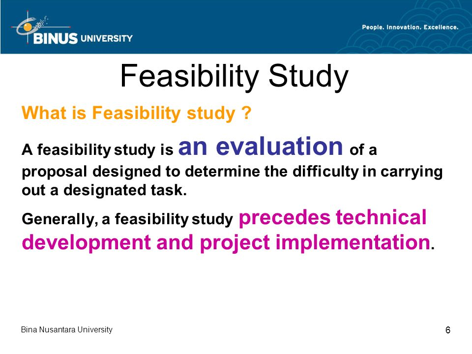 Bina Nusantara University 6 Feasibility Study What is Feasibility study .