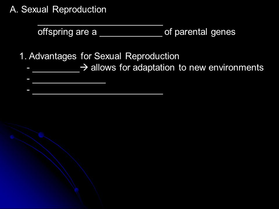 A. Sexual Reproduction ________________________ offspring are a ____________ of parental genes 1.