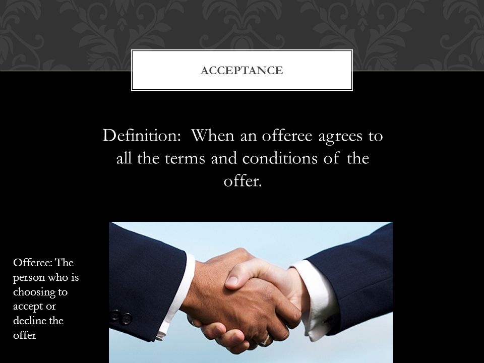 ACCEPTANCE Definition: When an offeree agrees to all the terms and conditions of the offer.