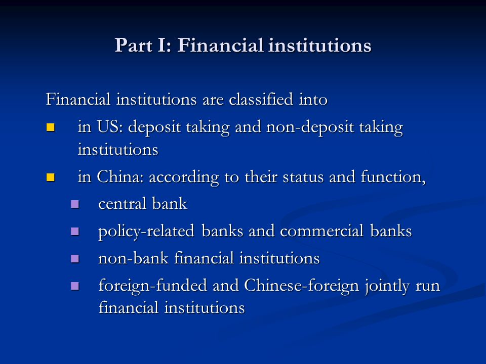 Part I: Financial institutions Financial institutions are classified into in US: deposit taking and non-deposit taking institutions in US: deposit taking and non-deposit taking institutions in China: according to their status and function, in China: according to their status and function, central bank central bank policy-related banks and commercial banks policy-related banks and commercial banks non-bank financial institutions non-bank financial institutions foreign-funded and Chinese-foreign jointly run financial institutions foreign-funded and Chinese-foreign jointly run financial institutions