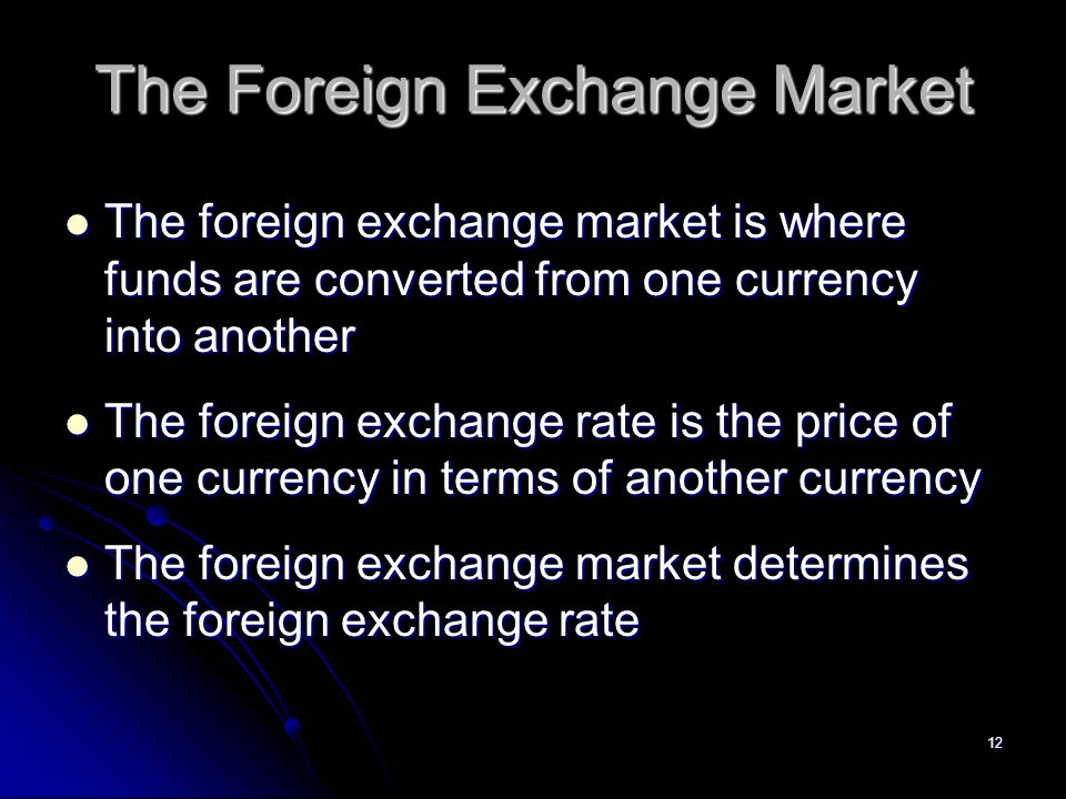 12 The Foreign Exchange Market The foreign exchange market is where funds are converted from one currency into another The foreign exchange market is where funds are converted from one currency into another The foreign exchange rate is the price of one currency in terms of another currency The foreign exchange rate is the price of one currency in terms of another currency The foreign exchange market determines the foreign exchange rate The foreign exchange market determines the foreign exchange rate
