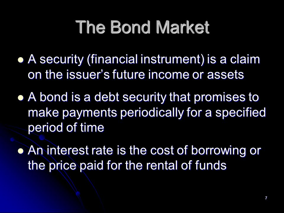 7 The Bond Market A security (financial instrument) is a claim on the issuer's future income or assets A security (financial instrument) is a claim on the issuer's future income or assets A bond is a debt security that promises to make payments periodically for a specified period of time A bond is a debt security that promises to make payments periodically for a specified period of time An interest rate is the cost of borrowing or the price paid for the rental of funds An interest rate is the cost of borrowing or the price paid for the rental of funds
